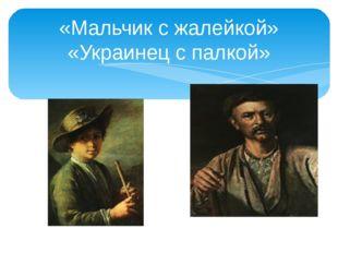 «Мальчик с жалейкой» «Украинец с палкой»