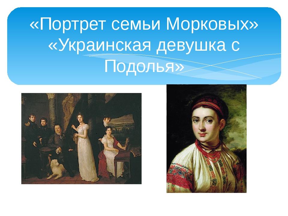 «Портрет семьи Морковых» «Украинская девушка с Подолья»