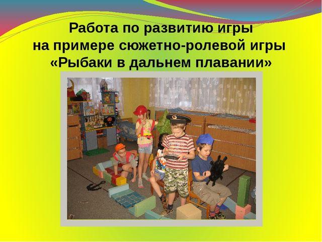 Работа по развитию игры на примере сюжетно-ролевой игры «Рыбаки в дальнем пла...