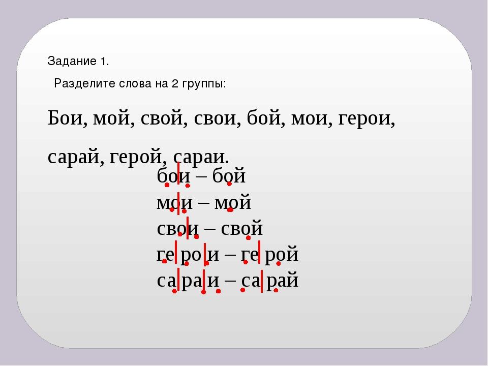 Задание 1. Разделите слова на 2 группы: Бои, мой, свой, свои, бой, мои, герои...