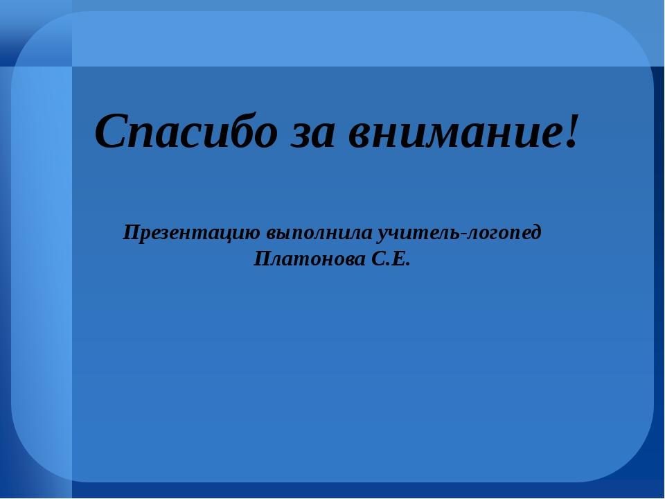 Спасибо за внимание! Презентацию выполнила учитель-логопед Платонова С.Е.