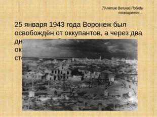 70-летию Великой Победы посвящается… 25 января 1943 года Воронеж был освобож