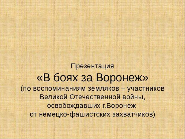 Презентация «В боях за Воронеж» (по воспоминаниям земляков – участников Вели...