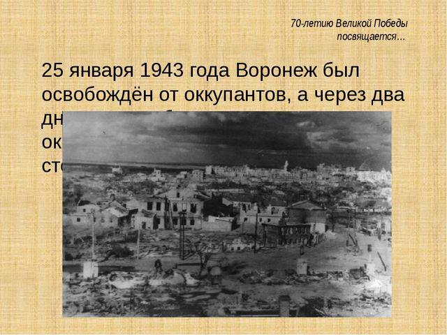 70-летию Великой Победы посвящается… 25 января 1943 года Воронеж был освобож...
