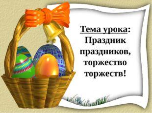 Тема урока: Праздник праздников, торжество торжеств!
