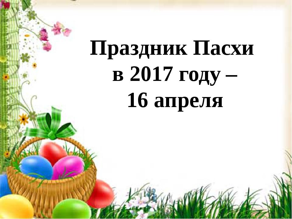 Праздник Пасхи в 2017 году – 16 апреля