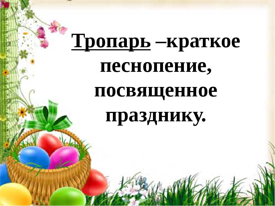 Тропарь –краткое песнопение, посвященное празднику.