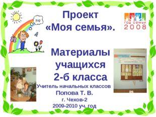Проект «Моя семья». Материалы учащихся 2-б класса Учитель начальных классов П