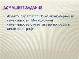 Изучить параграф 3.12 «Закономерности изменчивости. Мутационная изменчивость»