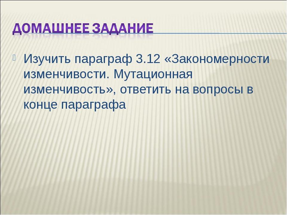 Изучить параграф 3.12 «Закономерности изменчивости. Мутационная изменчивость»...