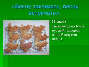 «Весну закликать, весну встречать». 22 марта отмечается на Руси русский празд