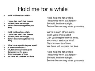 Hold me for a while Hold, hold me for a while I know this won't last forever