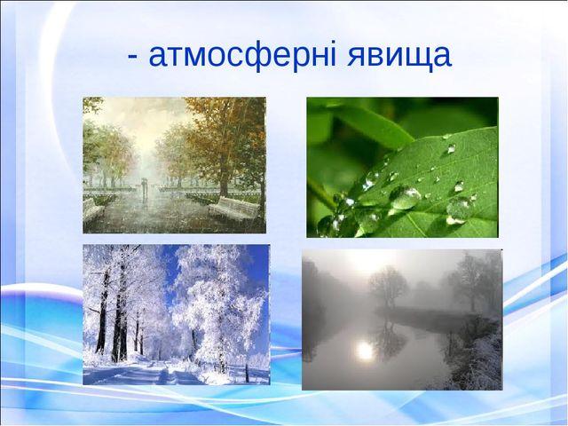 - атмосферні явища