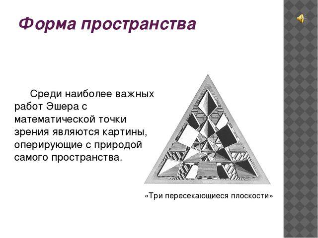 Форма пространства Среди наиболее важных работ Эшера с математической точки...