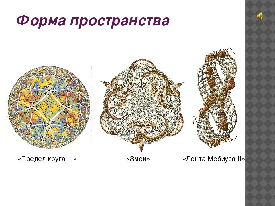 Форма пространства «Предел круга III» «Змеи» «Лента Мебиуса II»