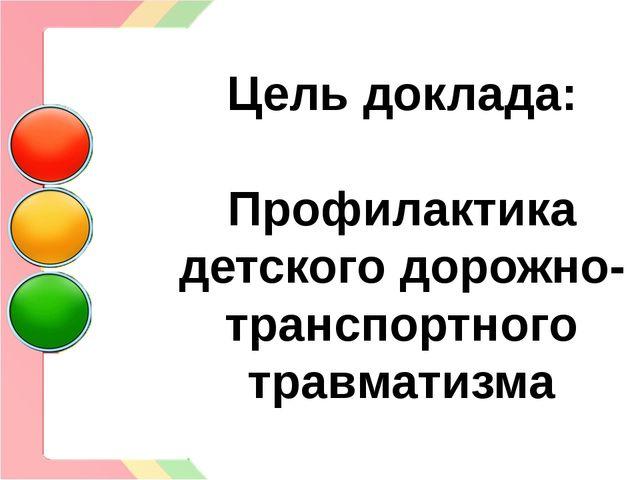 Цель доклада: Профилактика детского дорожно- транспортного травматизма