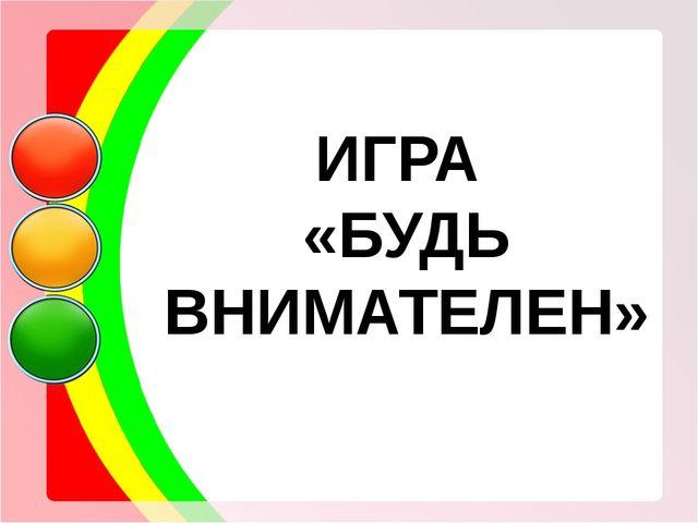 ИГРА «БУДЬ ВНИМАТЕЛЕН»