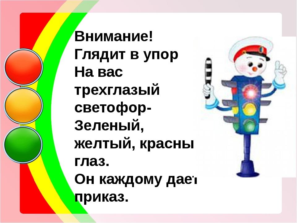 Внимание! Глядит в упор На вас трехглазый светофор- Зеленый, желтый, красный...