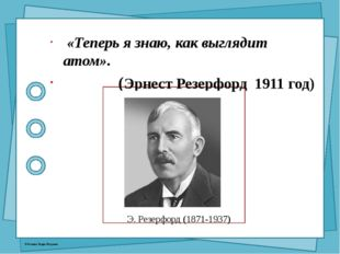Э. Резерфорд (1871-1937) «Теперь я знаю, как выглядит атом». (Эрнест Резерфо