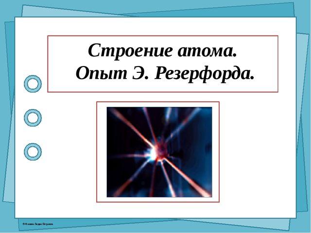 Строение атома. Опыт Э. Резерфорда. © Фокина Лидия Петровна