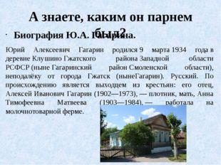 А знаете, каким он парнем был? Биография Ю.А. Гагарина. Юрий Алексеевич Гагар