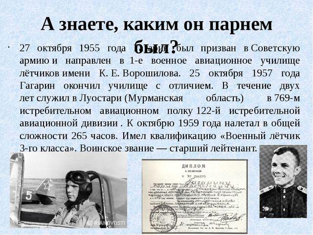 А знаете, каким он парнем был? 27 октября 1955 года Гагарин был призван вСов...
