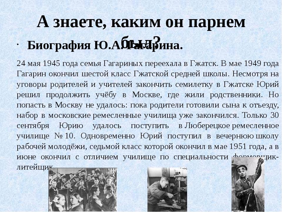 А знаете, каким он парнем был? Биография Ю.А. Гагарина. 24 мая 1945 года семь...