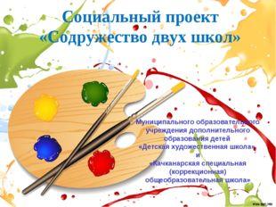 Социальный проект «Содружество двух школ» Муниципального образовательного учр
