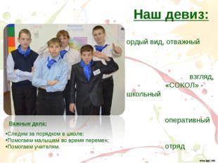 Наш девиз: Гордый вид, отважный взгляд, «СОКОЛ» - школьный оперативный отряд