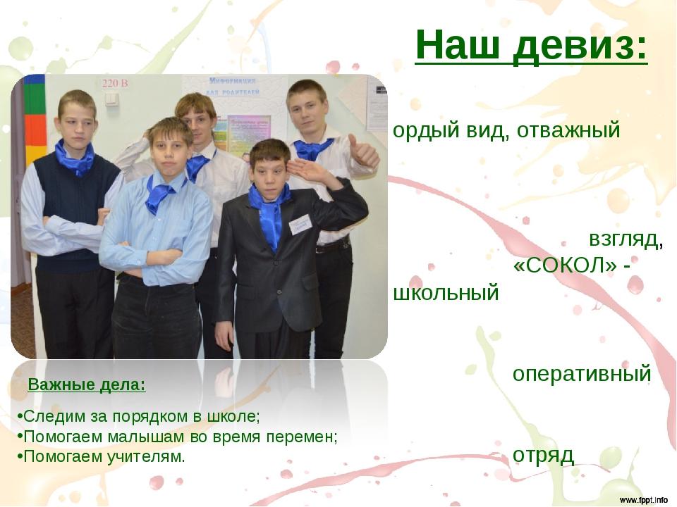 Наш девиз: Гордый вид, отважный взгляд, «СОКОЛ» - школьный оперативный отряд...