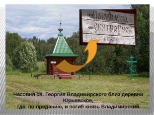 Часовня св. Георгия Владимирского близ деревни Юрьевское, где, попреданию, и