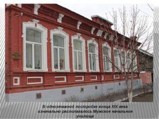 В одноэтажной постройке конца XIX века изначально располагалосьМужскоеначал