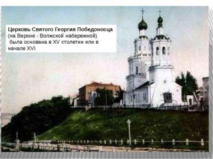 ЦерковьСвятогоГеоргияПобедоносца(на Верхне - Волжскойнабережной) была ос