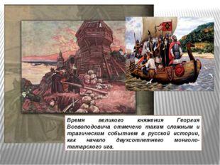 Время великого княжения Георгия Всеволодовича отмечено таким сложным и траги