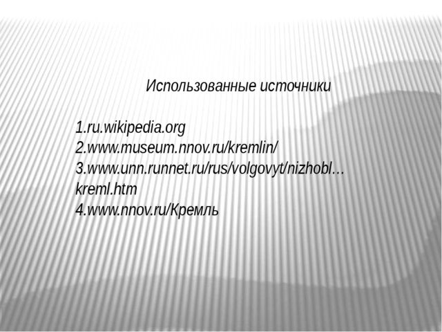 Использованные источники 1.ru.wikipedia.org 2.www.museum.nnov.ru/kremlin/ 3....