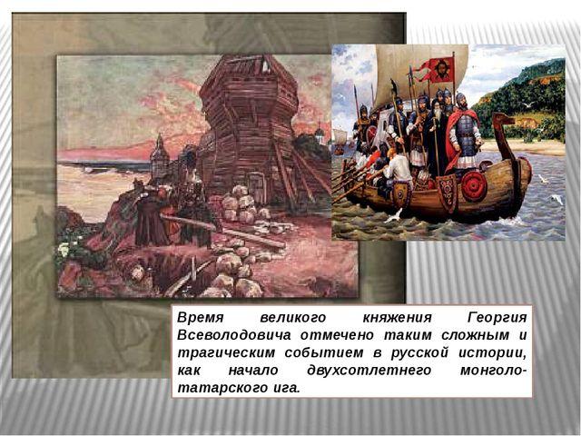 Время великого княжения Георгия Всеволодовича отмечено таким сложным и траги...