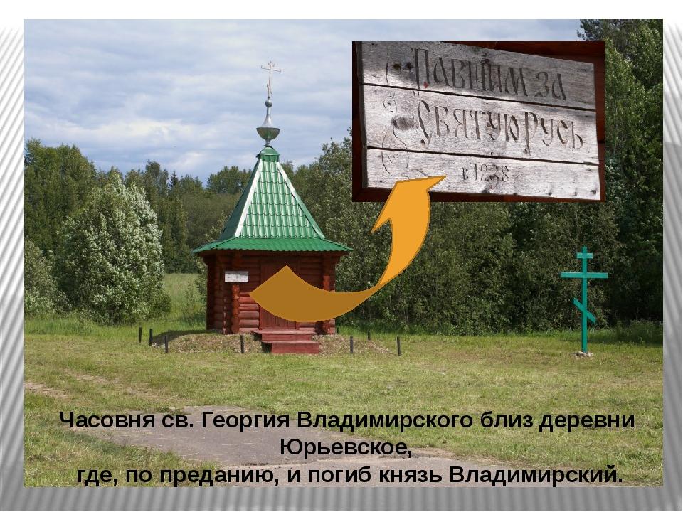 Часовня св. Георгия Владимирского близ деревни Юрьевское, где, попреданию, и...