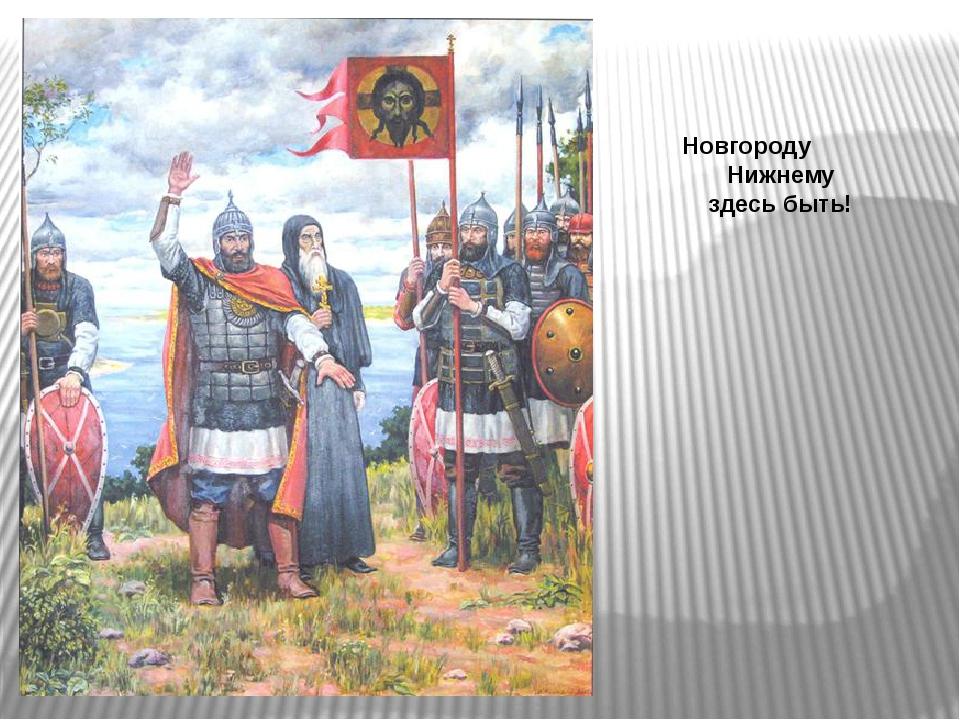 Новгороду Нижнему здесь быть!