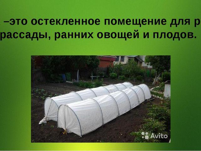 Парник –это остекленное помещение для ранней рассады, ранних овощей и плодов.