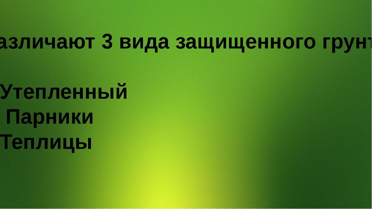 Различают 3 вида защищенного грунта: 1.Утепленный 2. Парники 3.Теплицы