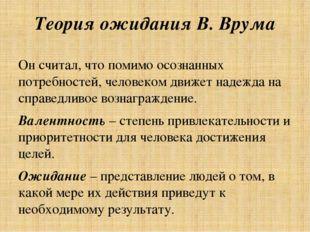 Теория ожидания В. Врума Он считал, что помимо осознанных потребностей, челов