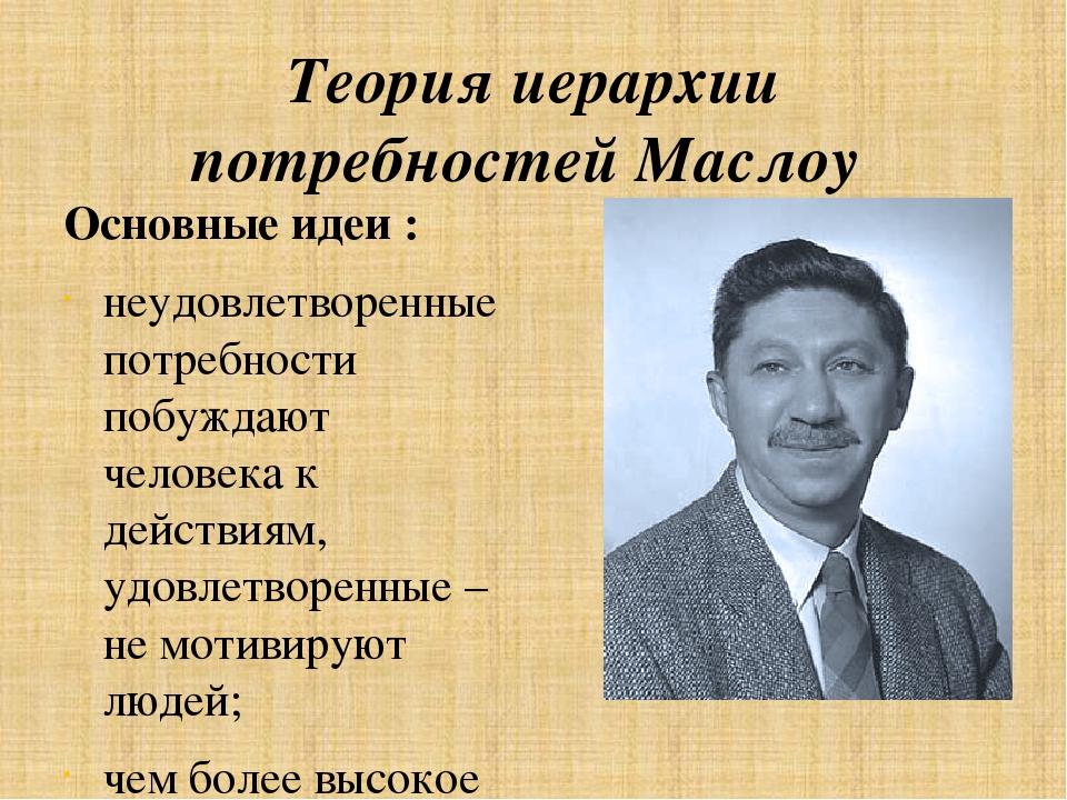 Теория иерархии потребностей Маслоу Основные идеи : неудовлетворенные потребн...