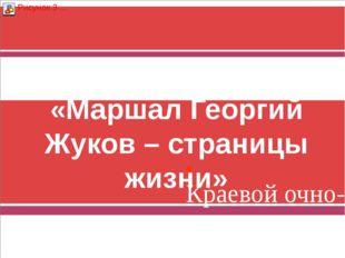 «Маршал Георгий Жуков – страницы жизни» Краевой очно-заочный краеведческий ко