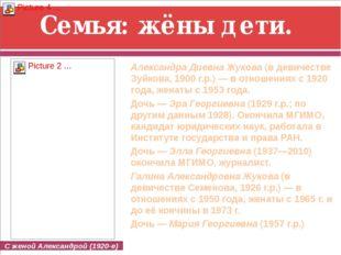 Семья: жёны дети. Александра Диевна Жукова(в девичестве Зуйкова, 1900г.р.)
