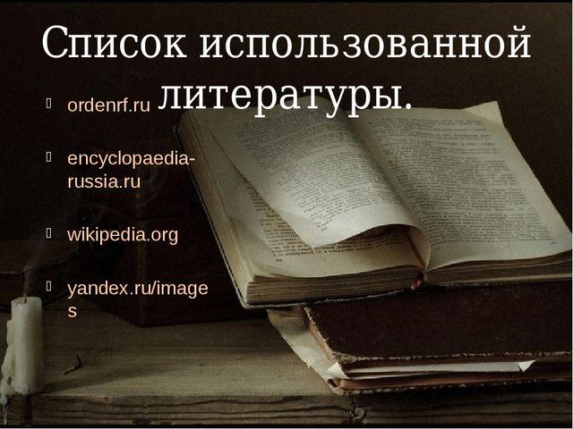 Список использованной литературы. ordenrf.ru encyclopaedia-russia.ru wikipedi...