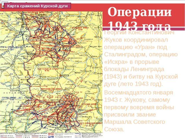Операции 1943 года Георгий Константинович Жуков координировал операцию «Уран»...