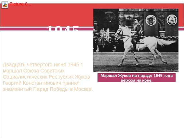 1945 год Двадцать четвертого июня 1945 г. маршал Союза Советских Социалистиче...