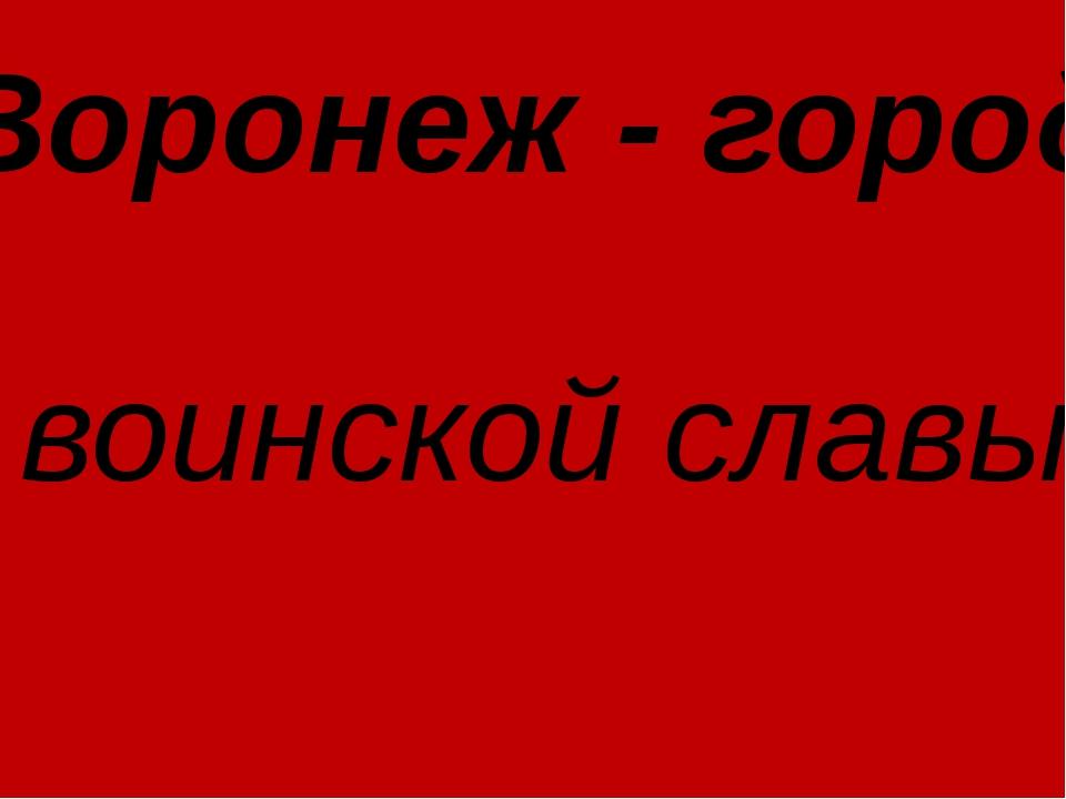 Воронеж - город воинской славы