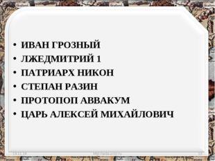 ИВАН ГРОЗНЫЙ ЛЖЕДМИТРИЙ 1 ПАТРИАРХ НИКОН СТЕПАН РАЗИН ПРОТОПОП АВВАКУМ ЦАРЬ А