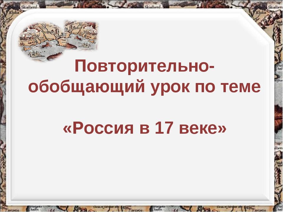 Повторительно-обобщающий урок по теме «Россия в 17 веке»